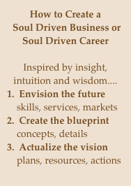 How to Create a  Soul Driven Business or Soul Driven Career  Inspired by insight, intuition and wisdom.... 1.  Envision the future     skills, services, markets 2.  Create the blueprint     concepts, details 3.  Actualize the vision     plans, resources, actions   Reap the rewards.